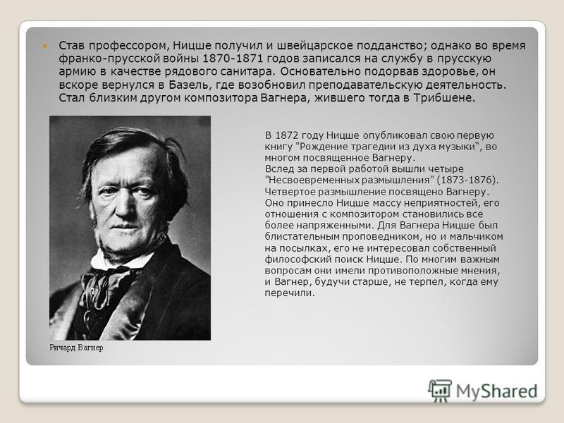 Став профессором, Ницше получил и швейцарское подданство; однако во время франко-прусской войны 1870-1871 годов записался на службу в прусскую армию в качестве рядового санитара. Основательно подорвав здоровье, он вскоре вернулся в Базель, где возобн
