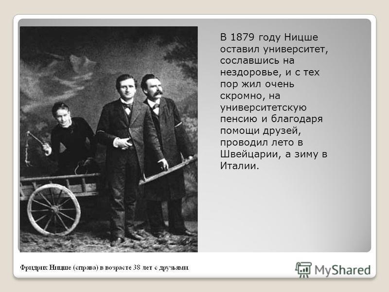 В 1879 году Ницше оставил университет, сославшись на нездоровье, и с тех пор жил очень скромно, на университетскую пенсию и благодаря помощи друзей, проводил лето в Швейцарии, а зиму в Италии.