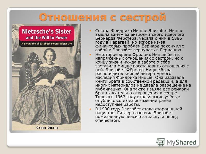 Отношения с сестрой Сестра Фридриха Ницше Элизабет Ницше вышла замуж за антисемитского идеолога Бернарда Фёрстера, уехала с ним в 1886 году в Парагвай, но вскоре из-за финансовых проблем Бернард покончил с собой и Элизабет вернулась в Германию. Некот