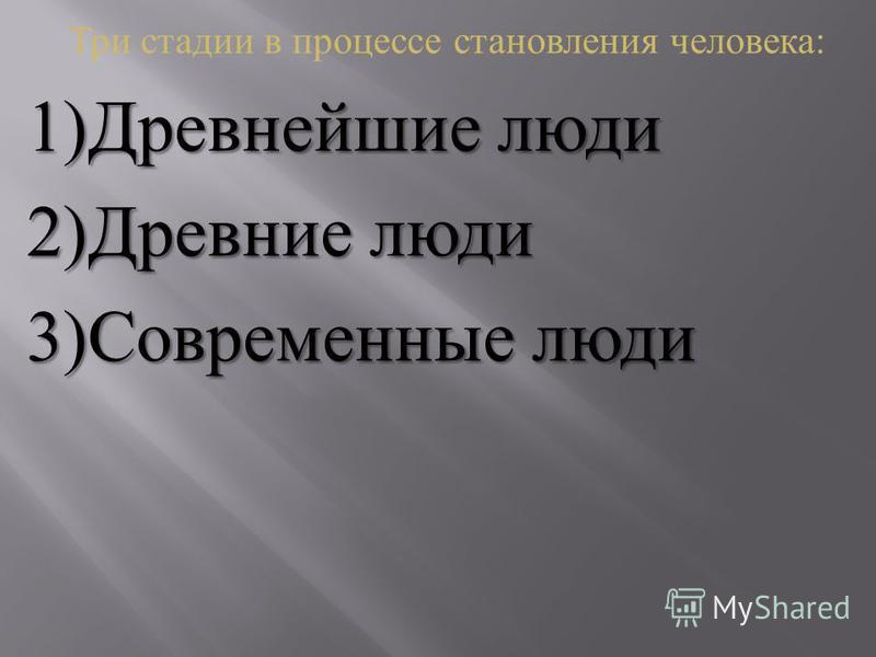 Три стадии в процессе становления человека : 1) Древнейшие люди 2) Древние люди 3) Современные люди