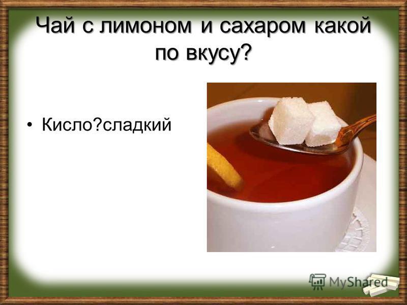 Чай с лимоном и сахаром какой по вкусу? Кисло?сладкий