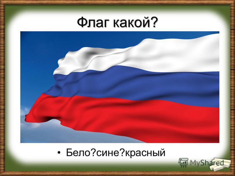 Флаг какой? Бело?сине?красновый