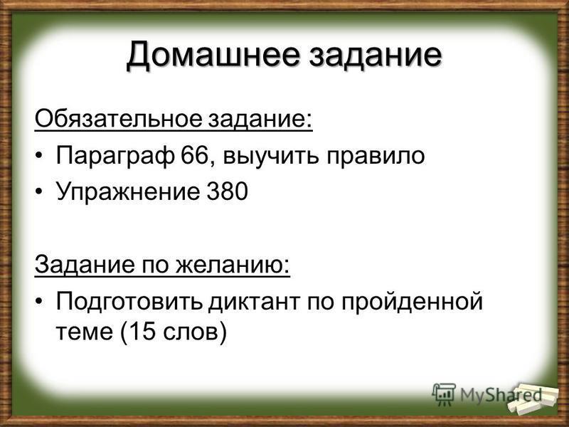 Домашнее задание Обязательное задание: Параграф 66, выучить правило Упражнение 380 Задание по желанию: Подготовить диктант по пройденной теме (15 слов)