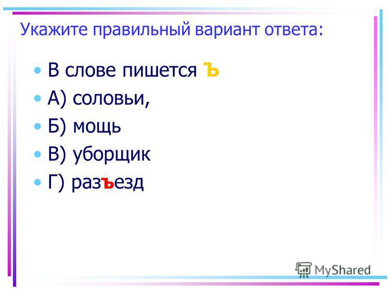 Укажите правильный вариант ответа: В слове пишеется Ъ А) соловьи, Б) мощь В) уборшик Г) разъезд