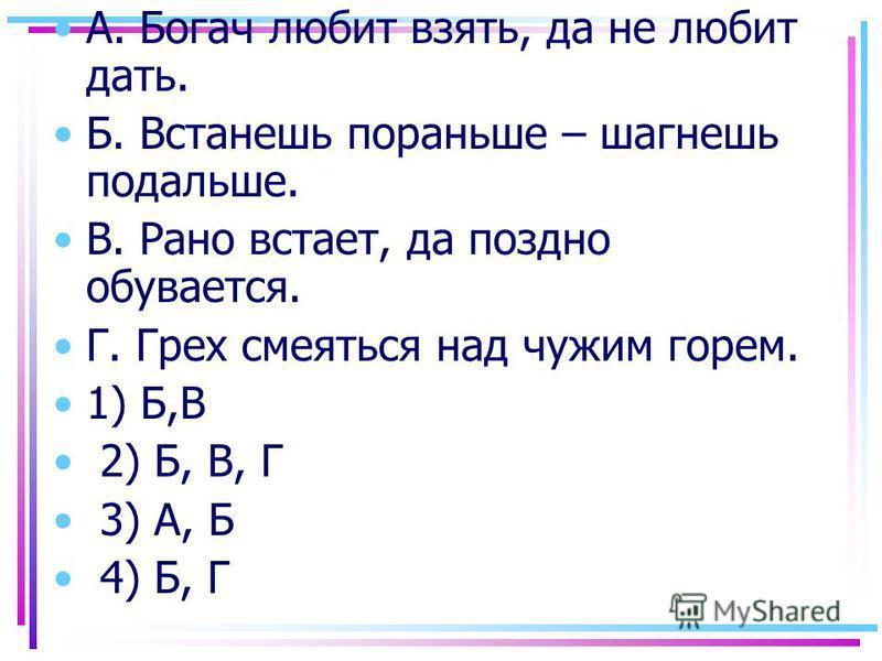А. Богач любит взять, да не любит дать. Б. Встанешь пораньшее – шагнешь подальшее. В. Рано встает, да поздно обувается. Г. Грех смеяться над чужим горем. 1) Б,В 2) Б, В, Г 3) А, Б 4) Б, Г
