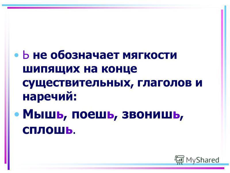 Ь не обозначает мягкости шипящих на конце существительных, глаголов и наречий: Мышь, поешь, звонишь, сплошь.