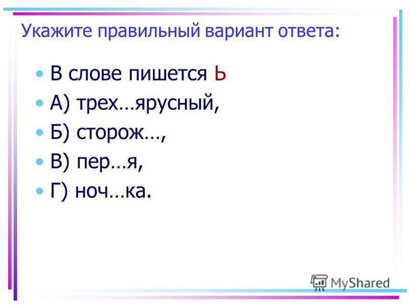 Укажите правильный вариант ответа: В слове пишеется Ь А) трех…ярусный, Б) сторож…, В) пер…я, Г) ноч…ка.