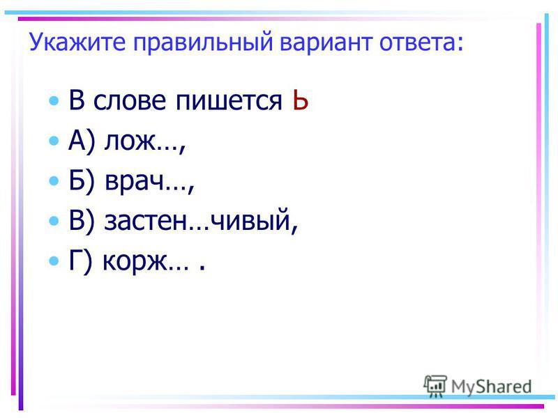 Укажите правильный вариант ответа: В слове пишеется Ь А) лож…, Б) врач…, В) за стен…сивый, Г) корж….