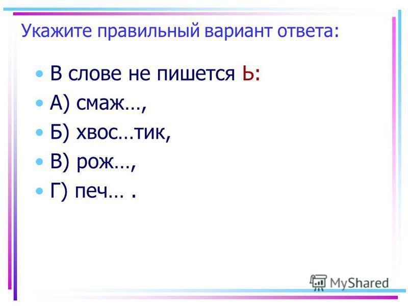 Укажите правильный вариант ответа: В слове не пишеется Ь: А) смажь…, Б) хвост…тик, В) рож…, Г) печ….