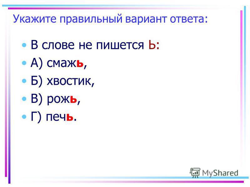 Укажите правильный вариант ответа: В слове не пишеется Ь: А) смажьь, Б) хвосттик, В) рожь, Г) печь.