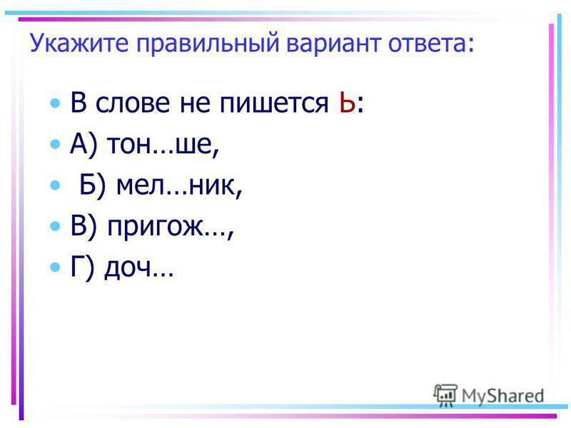 Укажите правильный вариант ответа: В слове не пишеется Ь: А) тон…шее, Б) мел…ник, В) пригож…, Г) дочь…