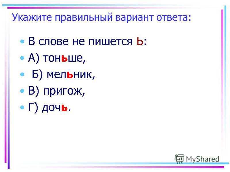 Укажите правильный вариант ответа: В слове не пишеется Ь: А) тоньшее, Б) мельник, В) пригож, Г) дочьь.