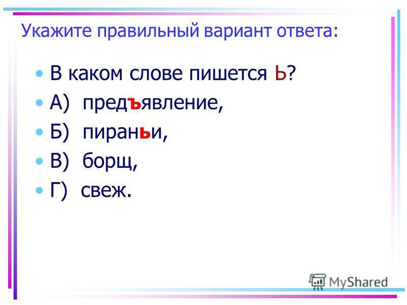 Укажите правильный вариант ответа: В каком слове пишеется Ь? А) предъявление, Б) пироньи, В) борщ, Г) свеж.