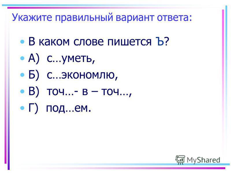 Укажите правильный вариант ответа: В каком слове пишеется Ъ? А) с…уметь, Б) с…экономлю, В) точ…- в – точ…, Г) под…ем.