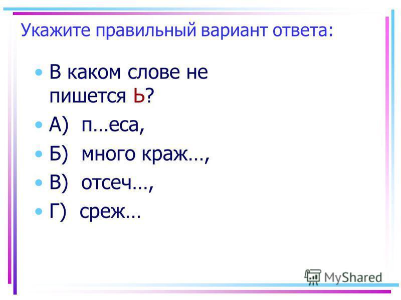 Укажите правильный вариант ответа: В каком слове не пишеется Ь? А) п…еса, Б) много краж…, В) отсечь…, Г) серж…