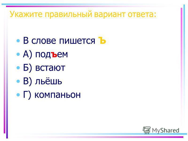 Укажите правильный вариант ответа: В слове пишеется Ъ А) подъем Б) встают В) льёшь Г) компаньон
