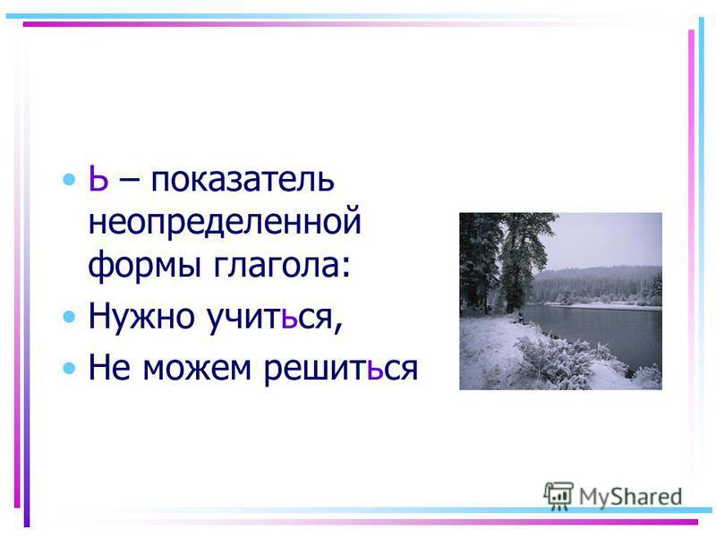 Ь – показатель неопределенной формы глагола: Нужно учиться, Не можем решиться