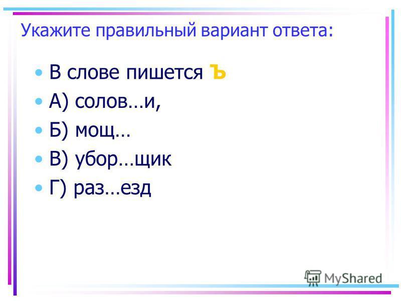 Укажите правильный вариант ответа: В слове пишеется Ъ А) солов…и, Б) мощ… В) убор…шик Г) раз…езд