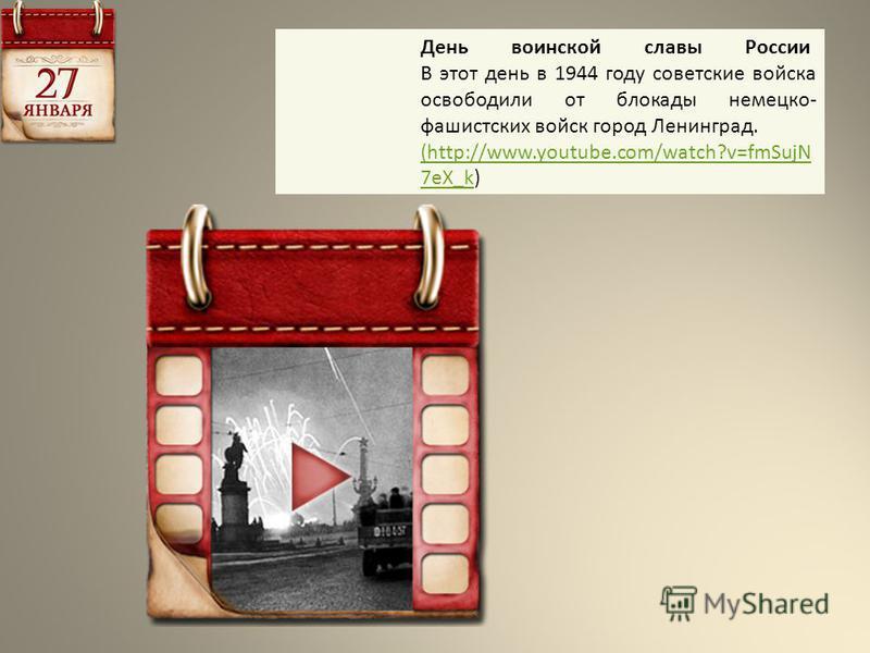 День воинской славы России В этот день в 1944 году советские войска освободили от блокады немецко- фашистских войск город Ленинград. (http://www.youtube.com/watch?v=fmSujN 7eX_k(http://www.youtube.com/watch?v=fmSujN 7eX_k)