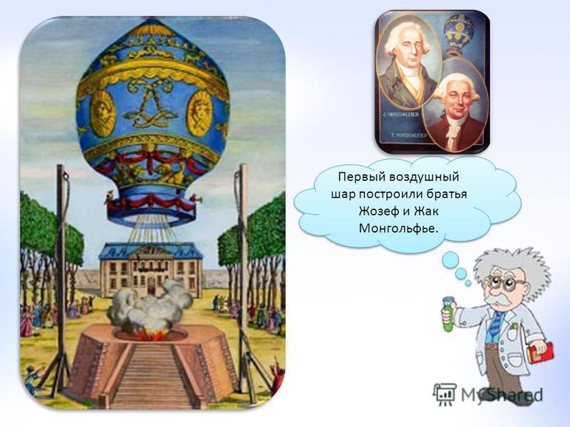 Первый воздушный шар построили братья Жозеф и Жак Монгольфье.