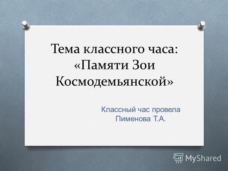 Тема классного часа: «Памяти Зои Космодемьянской» Классный час провела Пименова Т. А.