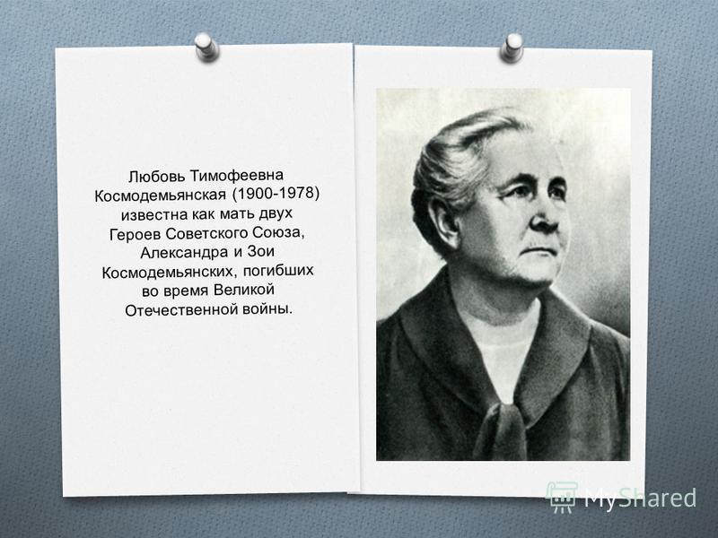 Любовь Тимофеевна Космодемьянская (1900-1978) известна как мать двух Героев Советского Союза, Александра и Зои Космодемьянских, погибших во время Великой Отечдевственной войны.