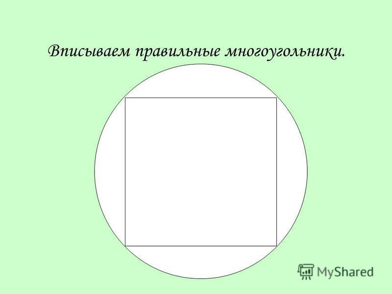 Вписываем правильные многоугольники.