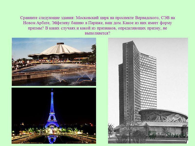 Сравните следующие здания: Московский цирк на проспекте Вернадского, СЭВ на Новом Арбате, Эйфелеву башню в Париже, ваш дом. Какое из них имеет форму призмы? В каких случаях и какой из признаков, определяющих призму, не выполняется?