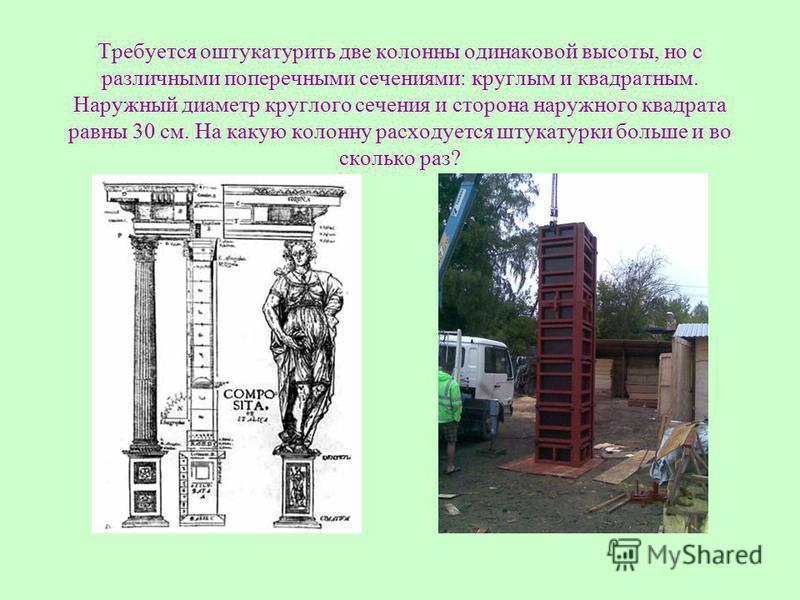 Требуется оштукатурить две колонны одинаковой высоты, но с различными поперечными сечениями: круглым и квадратным. Наружный диаметр круглого сечения и сторона наружного квадрата равны 30 см. На какую колонну расходуется штукатурки больше и во сколько