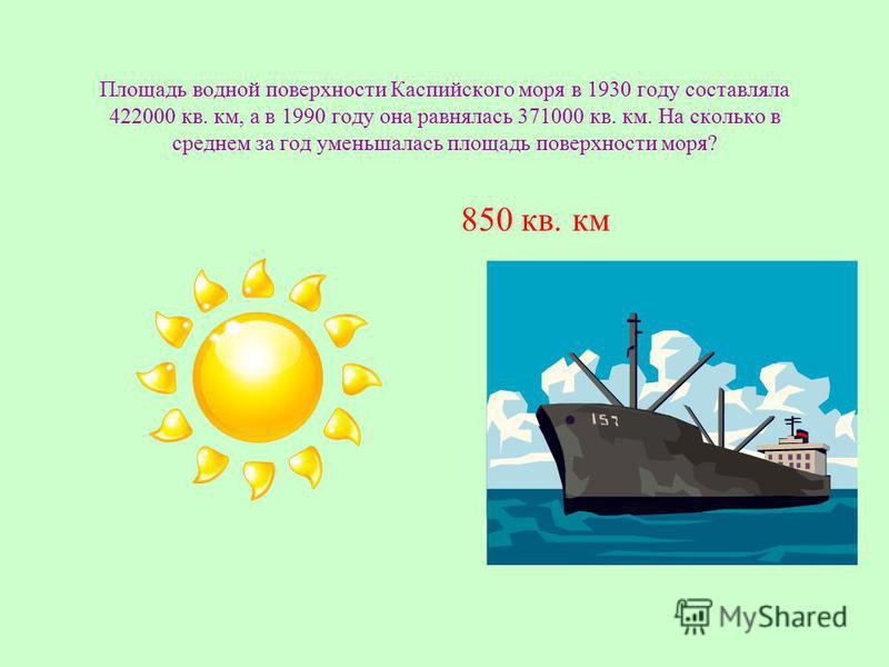 Площадь водной поверхности Каспийского моря в 1930 году составляла 422000 кв. км, а в 1990 году она равнялась 371000 кв. км. На сколько в среднем за год уменьшалась площадь поверхности моря? 850 кв. км