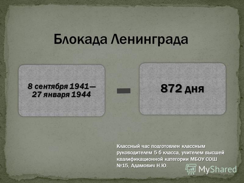 8 сентября 1941 27 января 1944 872 дня Блокада Ленинграда Классный час подготовлен классным руководителем 5 б класса, учителем высшей квалификационной категории МБОУ СОШ 15, Адамович Н.Ю.