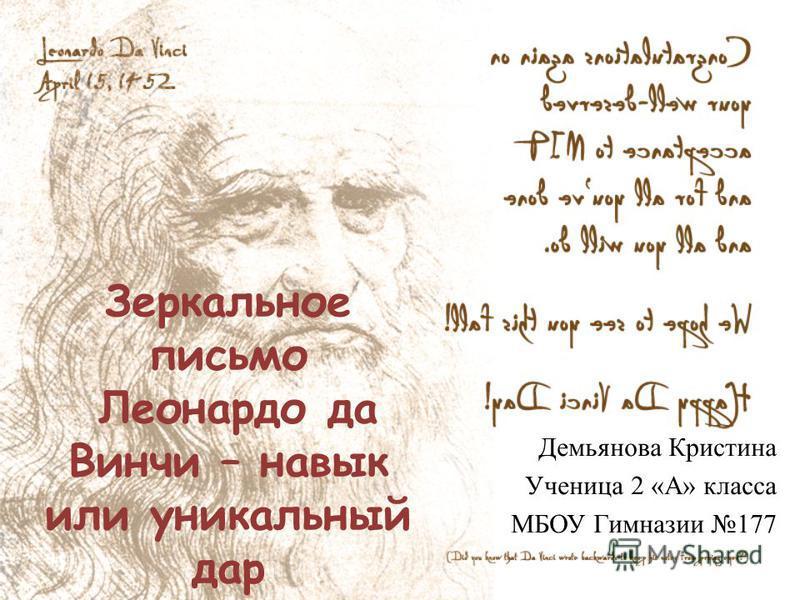 Зеркальное письмо Леонардо да Винчи – навык или уникальный дар Демьянова Кристина Ученица 2 «А» класса МБОУ Гимназии 177