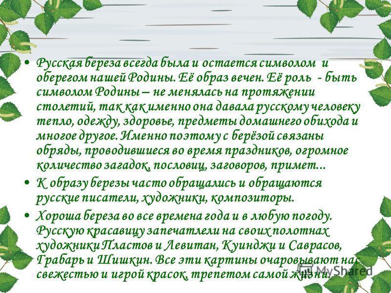 Русская береза всегда была и остается символом и оберегом нашей Родины. Её образ вечен. Её роль - быть символом Родины – не менялась на протяжении столетий, так как именно она давала русскому человеку тепло, одежду, здоровье, предметы домашнего обихо