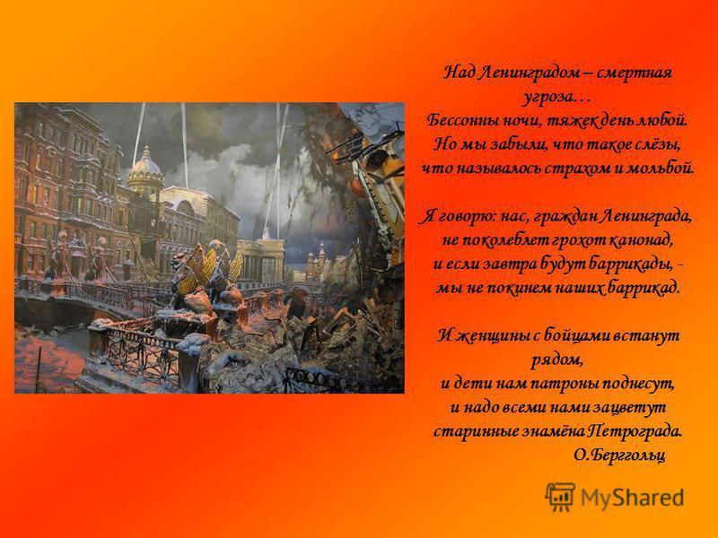 Над Ленинградом – смертная угроза… Бессонны ночи, тяжек день любой. Но мы забыли, что такое слёзы, что называлось страхом и мольбой. Я говорю: нас, граждан Ленинграда, не поколеблет грохот канонад, и если завтра будут баррикады, - мы не покинем наших