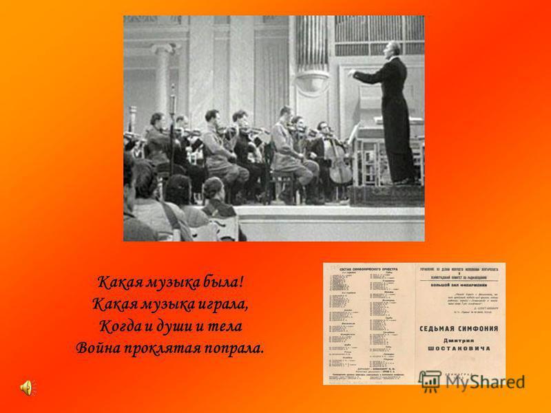 Какая музыка была! Какая музыка играла, Когда и души и тела Война проклятая попрала.