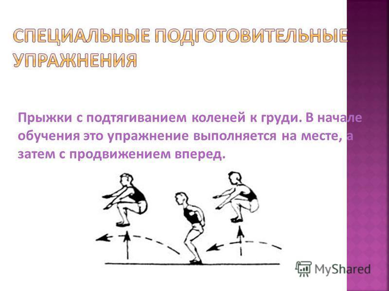 Прыжки с подтягиванием коленей к груди. В начале обучения это упражнение выполняется на месте, а затем с продвижением вперед.
