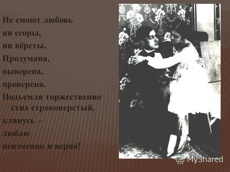 Не смоют любовь ни ссоры, ни вёрсты. Продумана, выверена, проверена. Подъемля торжественно стих строкоперстый, клянусь – люблю неизменно и верно!
