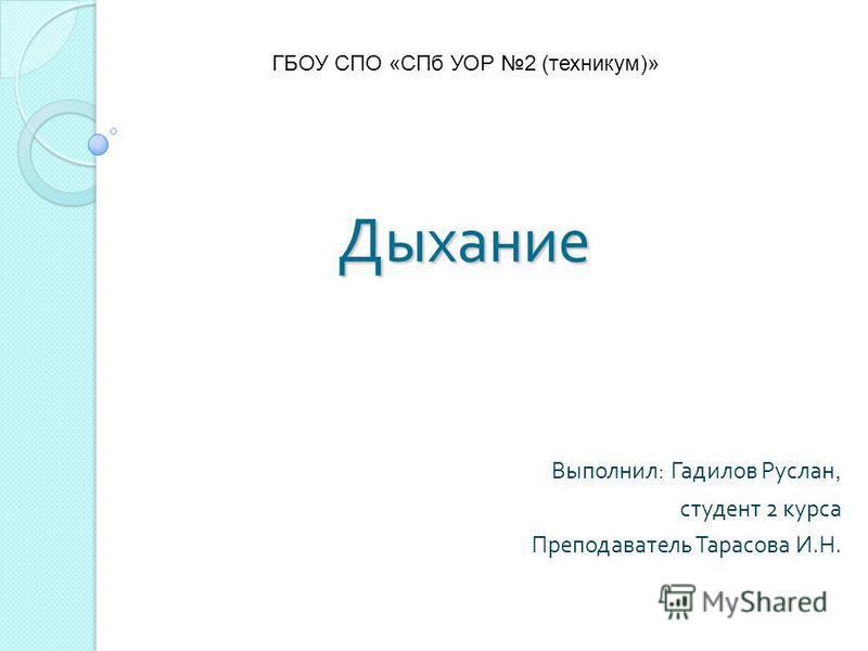 Выполнил : Гадилов Руслан, студент 2 курса Преподаватель Тарасова И. Н. Дыхание ГБОУ СПО «СПб УОР 2 (техникум)»