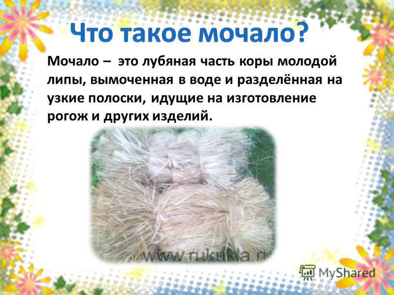 Мочало – это лубяная часть коры молодой липы, вымоченная в воде и разделённая на узкие полоски, идущие на изготовление рогож и других изделий.