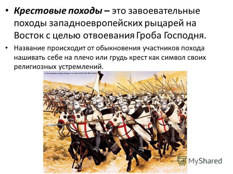 Крестовые походы – это завоевательные походы западноевропейских рыцарей на Восток с целью отвоевания Гроба Господня. Название происходит от обыкновения участников похода нашивать себе на плечо или грудь крест как символ своих религиозных устремлений.