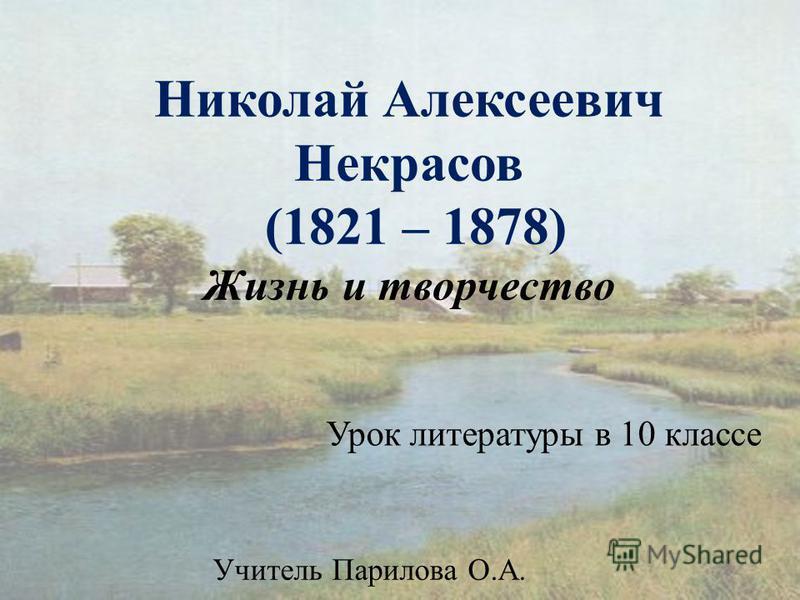 Николай Алексеевич Некрасов (1821 – 1878) Жизнь и творчество Урок литературы в 10 классе Учитель Парилова О.А.