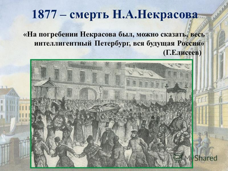 1877 – смерть Н.А.Некрасова «На погребении Некрасова был, можно сказать, весь интеллигентный Петербург, вся будущая Россия» (Г.Елисеев)