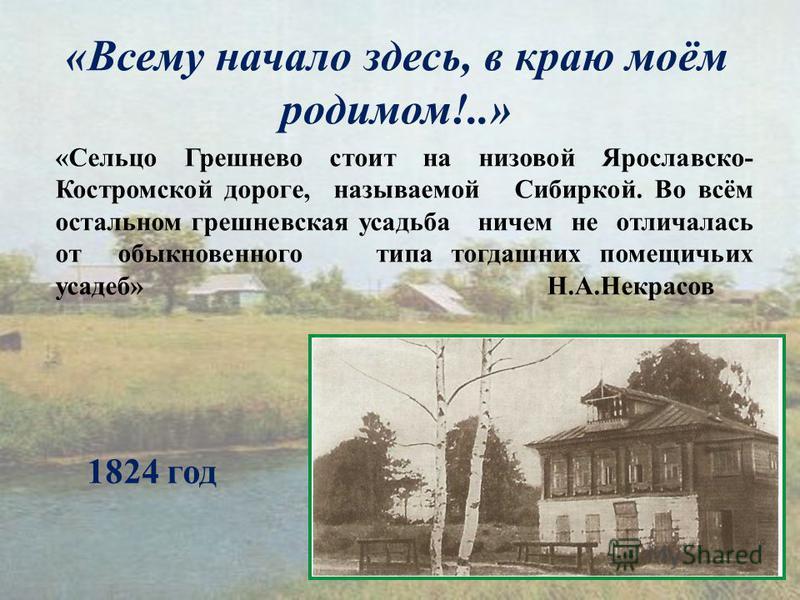«Всему начало здесь, в краю моём родимом!..» «Сельцо Грешнево стоит на низовой Ярославско- Костромской дороге, называемой Сибиркой. Во всём остальном грешневская усадьба ничем не отличалась от обыкновенного типа тогдашних помещичьих усадеб» Н.А.Некра