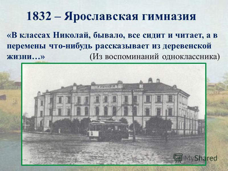 1832 – Ярославская гимназия «В классах Николай, бывало, все сидит и читает, а в перемены что-нибудь рассказывает из деревенской жизни…» (Из воспоминаний одноклассника)