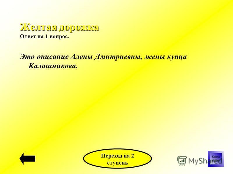 Желтая дорожка Желтая дорожка Ответ на 1 вопрос. Это описание Алены Дмитриевны, жены купца Калашникова. Переход на 2 ступень