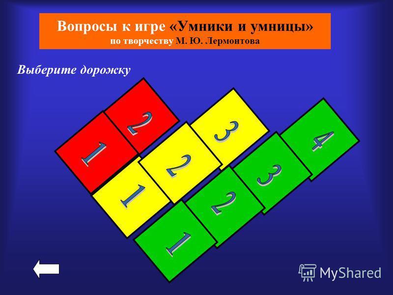 Вопросы к игре «Умники и умницы» по творчеству М. Ю. Лермонтова Выберите дорожку
