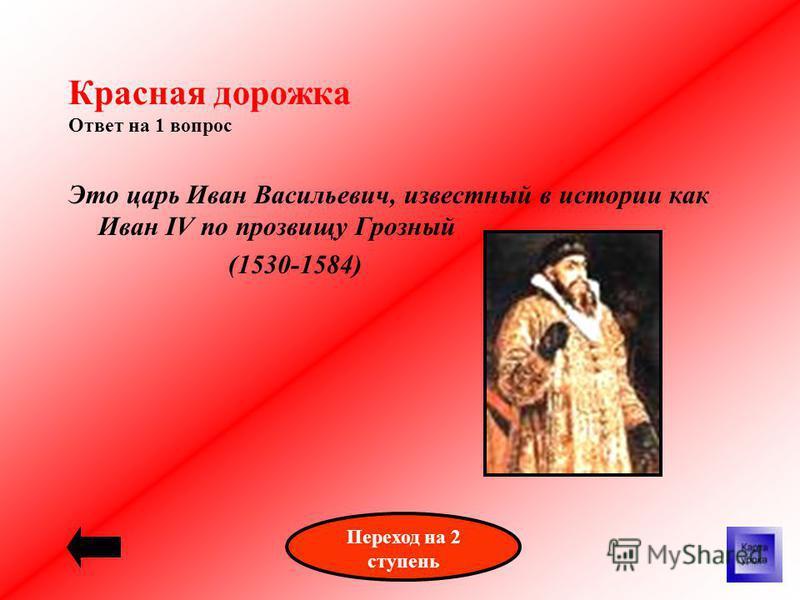 Красная дорожка Ответ на 1 вопрос Это царь Иван Васильевич, известный в истории как Иван IV по прозвищу Грозный (1530-1584) Переход на 2 ступень