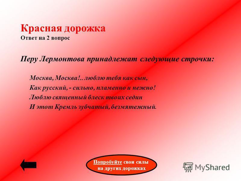 Красная дорожка Ответ на 2 вопрос Перу Лермонтова принадлежат следующие строчки: Москва, Москва!.. люблю тебя как сын, Как русский, - сильно, пламенно и нежно! Люблю священный блеск твоих седин И этот Кремль зубчатый, безмятежный. Попробуйте Попробуй