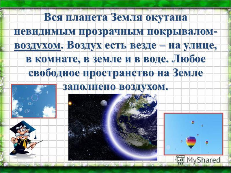 Вся планета Земля окутана невидимым прозрачным покрывалом- воздухом. Воздух есть везде – на улице, в комнате, в земле и в воде. Любое свободное пространство на Земле заполнено воздухом.