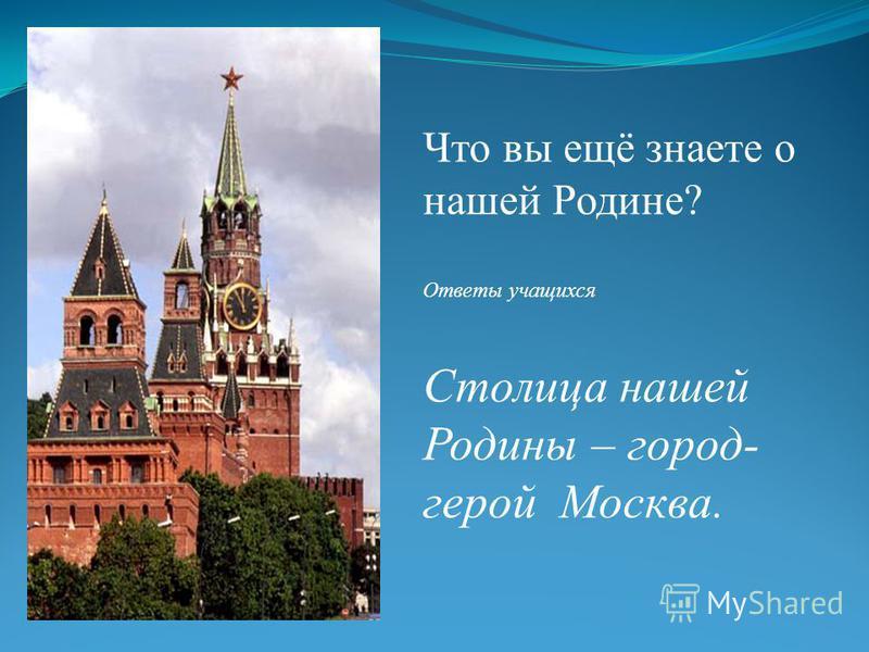 Что вы ещё знаете о нашей Родине? Ответы учащихся Столица нашей Родины – город- герой Москва.